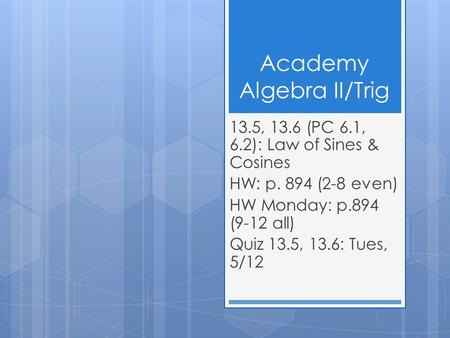 Academy Algebra II/Trig 13.5, 13.6 (PC 6.1, 6.2): Law of Sines & Cosines HW: p. 894 (2-8 even) HW Monday: p.894 (9-12 all) Quiz 13.5, 13.6: Tues, 5/12.