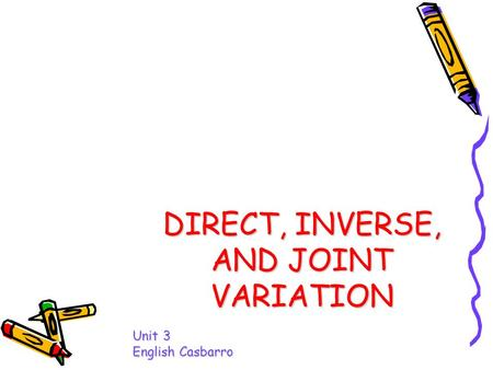 DIRECT, INVERSE, AND JOINT VARIATION Unit 3 English Casbarro.
