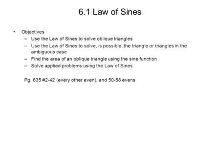 6.1 Law of Sines Objectives –Use the Law of Sines to solve oblique triangles –Use the Law of Sines to solve, is possible, the triangle or triangles in.