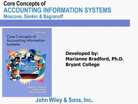 Core Concepts of ACCOUNTING INFORMATION SYSTEMS Moscove, Simkin & Bagranoff John Wiley & Sons, Inc. Developed by: Marianne Bradford, Ph.D. Bryant College.