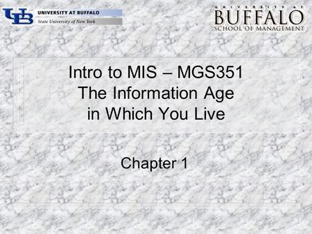 Intro to MIS – MGS351 The Information Age in Which You Live Chapter 1.