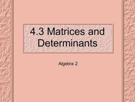 4.3 Matrices and Determinants Algebra 2. Learning Targets: Evaluate the determinant of a 3 x 3 matrix, and Find the area of a triangle given the coordinates.
