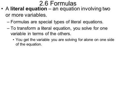 2.6 Formulas A literal equation – an equation involving two or more variables. Formulas are special types of literal equations. To transform a literal.