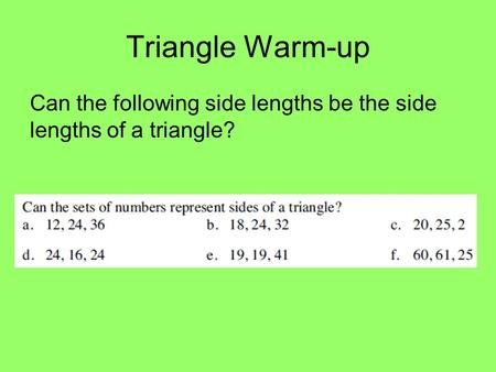 Triangle Warm-up Can the following side lengths be the side lengths of a triangle?