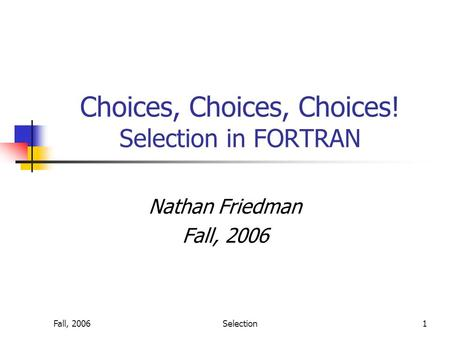 Fall, 2006Selection1 Choices, Choices, Choices! Selection in FORTRAN Nathan Friedman Fall, 2006.