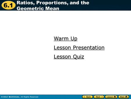 6.1 Warm Up Warm Up Lesson Quiz Lesson Quiz Lesson Presentation Lesson Presentation Ratios, Proportions, and the Geometric Mean.