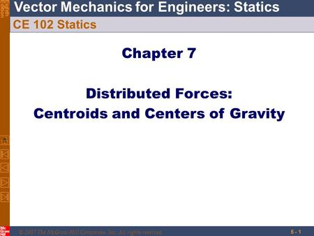 © 2007 The McGraw-Hill Companies, Inc. All rights reserved. Vector Mechanics for Engineers: Statics EighthEdition 5 - 1 CE 102 Statics Chapter 7 Distributed.