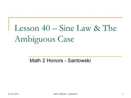 Lesson 40 – Sine Law & The Ambiguous Case Math 2 Honors - Santowski 10/24/20151Math 2 Honors - Santowski.