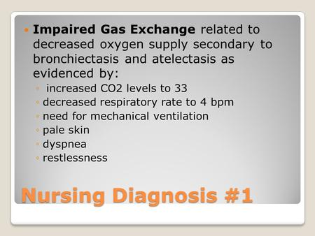 Nursing Diagnosis #1 Impaired Gas Exchange related to decreased oxygen supply secondary to bronchiectasis and atelectasis as evidenced by: ◦ increased.