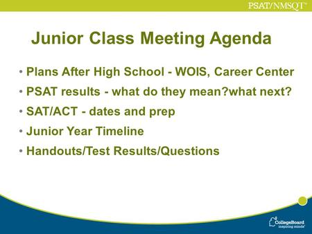 Junior Class Meeting Agenda Plans After High School - WOIS, Career Center PSAT results - what do they mean?what next? SAT/ACT - dates and prep Junior Year.
