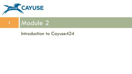 Introduction to Cayuse424 Module 2 1. Objectives  In this module you will learn:  The features and benefits of Cayuse424  How to: Sign in Change your.