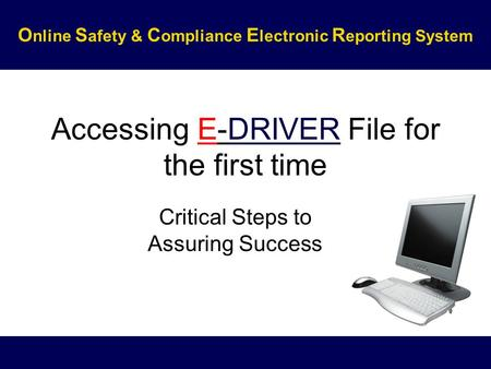 Accessing E-DRIVER File for the first time Critical Steps to Assuring Success O nline S afety & C ompliance E lectronic R eporting System.
