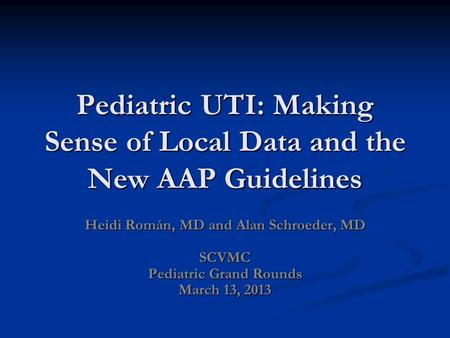 Pediatric UTI: Making Sense of Local Data and the New AAP Guidelines Heidi Román, MD and Alan Schroeder, MD SCVMC Pediatric Grand Rounds March 13, 2013.