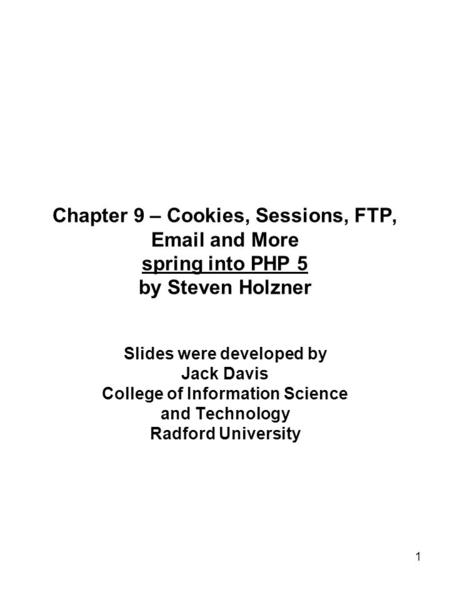 1 Chapter 9 – Cookies, Sessions, FTP, Email and More spring into PHP 5 by Steven Holzner Slides were developed by Jack Davis College of Information Science.