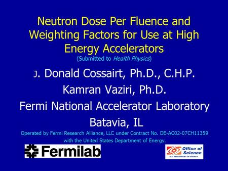 Neutron Dose Per Fluence and Weighting Factors for Use at High Energy Accelerators (Submitted to Health Physics) J. Donald Cossairt, Ph.D., C.H.P. Kamran.