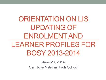 ORIENTATION ON LIS UPDATING OF ENROLMENT AND LEARNER PROFILES FOR BOSY 2013-2014 June 20, 2014 San Jose National High School.