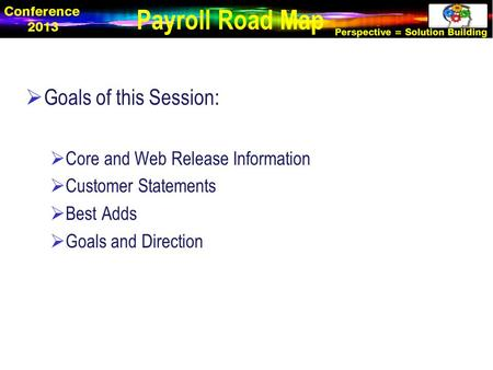  Goals of this Session:  Core and Web Release Information  Customer Statements  Best Adds  Goals and Direction Payroll Road Map.