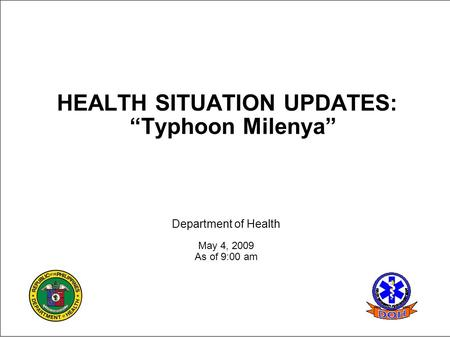 "HEALTH SITUATION UPDATES: ""Typhoon Milenya"" Department of Health May 4, 2009 As of 9:00 am."