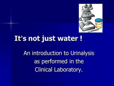 It ' s not just water ! An introduction to Urinalysis as performed in the Clinical Laboratory.