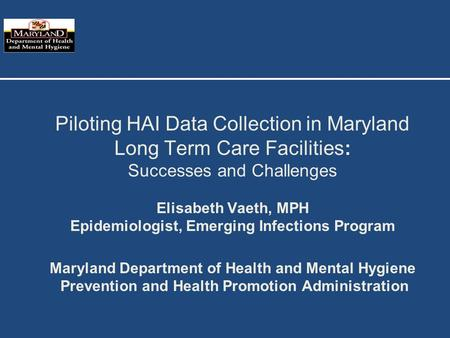 Piloting HAI Data Collection in Maryland Long Term Care Facilities: Successes and Challenges Elisabeth Vaeth, MPH Epidemiologist, Emerging Infections Program.