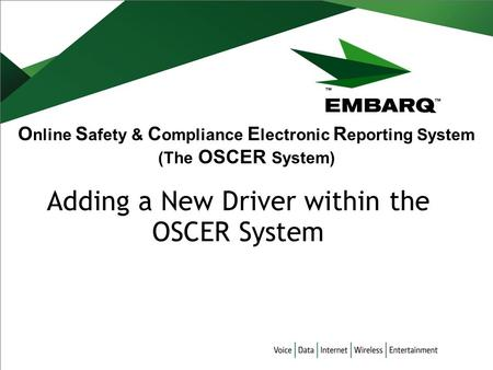 O nline S afety & C ompliance E lectronic R eporting System (The OSCER System) Adding a New Driver within the OSCER System.