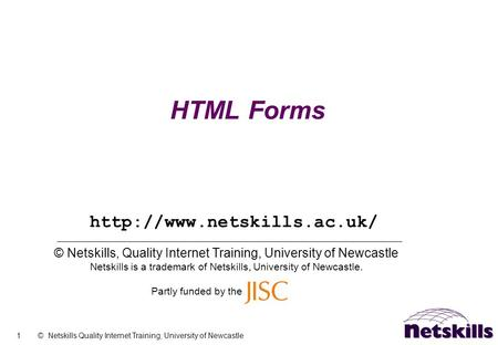 1 © Netskills Quality Internet Training, University of Newcastle HTML Forms © Netskills, Quality Internet Training, University of Newcastle Netskills is.