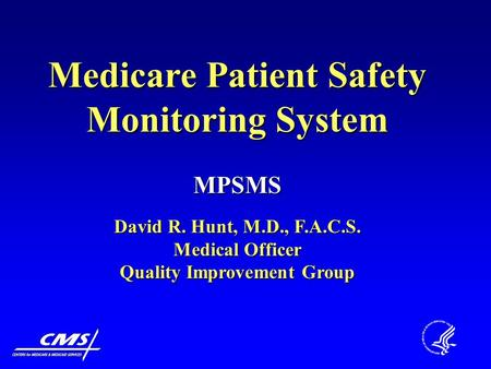 Medicare Patient Safety Monitoring System MPSMS David R. Hunt, M.D., F.A.C.S. Medical Officer Quality Improvement Group.