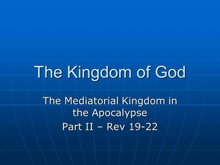 The Kingdom of God The Mediatorial Kingdom in the Apocalypse Part II – Rev 19-22.