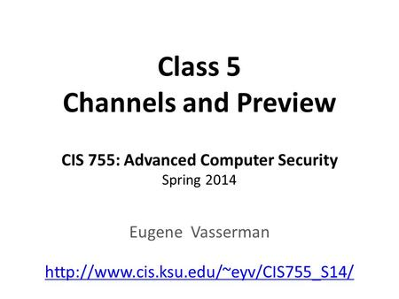 Class 5 Channels and Preview CIS 755: Advanced Computer Security Spring 2014 Eugene Vasserman