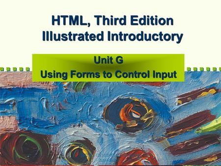 HTML, Third Edition--Illustrated Introductory 1 HTML, Third Edition Illustrated Introductory Unit G Using Forms to Control Input.