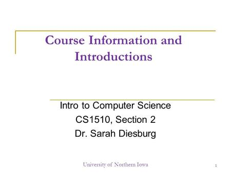 Course Information and Introductions Intro to Computer Science CS1510, Section 2 Dr. Sarah Diesburg University of Northern Iowa 1.