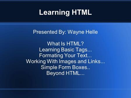 Learning HTML Presented By: Wayne Helle What Is HTML? Learning Basic Tags... Formating Your Text... Working With Images and Links... Simple Form Boxes..