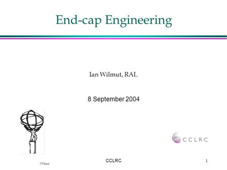 I Wilmut CCLRC1 End-cap Engineering 8 September 2004 Ian Wilmut, RAL.