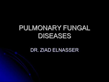 PULMONARY FUNGAL DISEASES DR. ZIAD ELNASSER. FUNGI More than 200,000 species. More than 200,000 species. Eucaryotes. Eucaryotes. Chronic diseases. Chronic.
