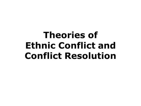 Theories of Ethnic Conflict and Conflict Resolution.