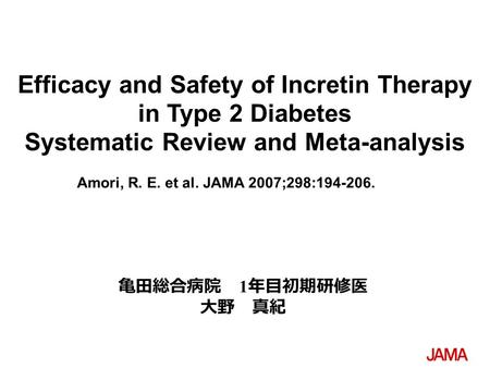 Amori, R. E. et al. JAMA 2007;298:194-206. Efficacy and Safety of Incretin Therapy in Type 2 Diabetes Systematic Review and Meta-analysis 亀田総合病院 1 年目初期研修医.
