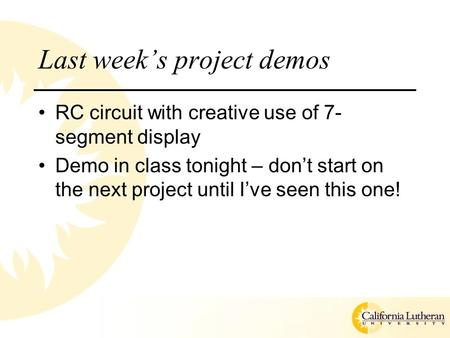 Last week's project demos RC circuit with creative use of 7- segment display Demo in class tonight – don't start on the next project until I've seen this.