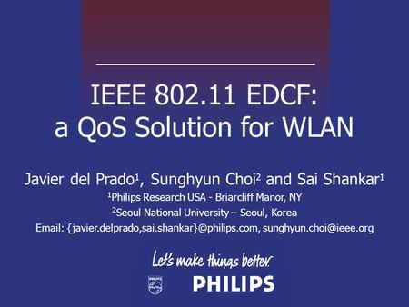 IEEE 802.11 EDCF: a QoS Solution for WLAN Javier del Prado 1, Sunghyun Choi 2 and Sai Shankar 1 1 Philips Research USA - Briarcliff Manor, NY 2 Seoul National.