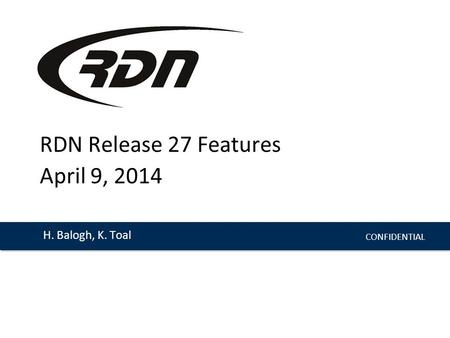 CONFIDENTIAL H. Balogh, K. Toal RDN Release 27 Features April 9, 2014.