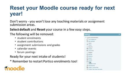 Reset your Moodle course ready for next year! Don't worry - you won't lose any teaching materials or assignment submission areas. Select default and Reset.