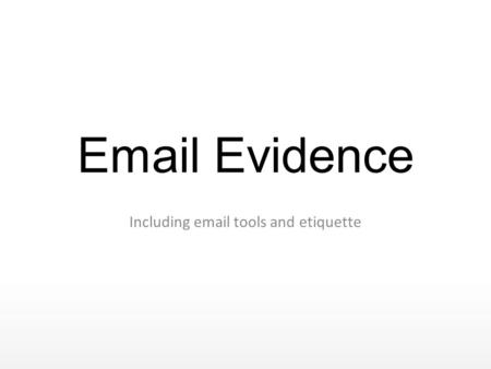 Email Evidence Including email tools and etiquette.
