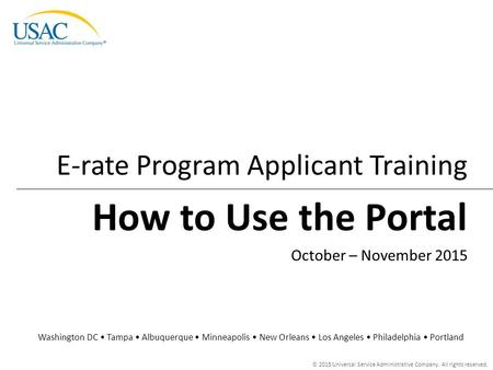 © 2015 Universal Service Administrative Company. All rights reserved. How to Use the Portal E-rate Program Applicant Training Washington DC Tampa Albuquerque.