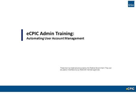 0 eCPIC Admin Training: Automating User Account Management These training materials are owned by the Federal Government. They can be used or modified only.