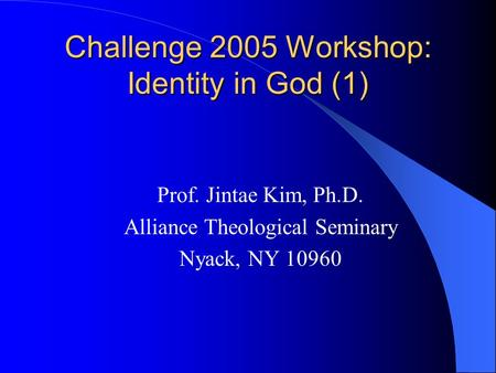 Challenge 2005 Workshop: Identity in God (1) Prof. Jintae Kim, Ph.D. Alliance Theological Seminary Nyack, NY 10960.