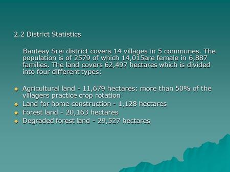 2.2 District Statistics Banteay Srei district covers 14 villages in 5 communes. The population is of 2579 of which 14,015are female in 6,887 families.