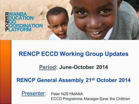 RENCP ECCD Working Group Updates Period: June-October 2014 RENCP General Assembly 21 st October 2014 Presenter: Peter NZEYIMANA ECCD Programme Manager-Save.