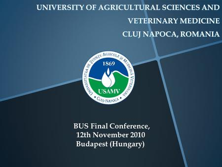 UNIVERSITY OF AGRICULTURAL SCIENCES AND VETERINARY MEDICINE CLUJ NAPOCA, ROMANIA BUS Final Conference, 12th November 2010 Budapest (Hungary)