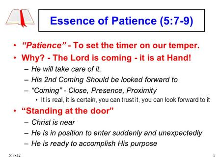 "5:7-121 Essence of Patience (5:7-9) ""Patience"" - To set the timer on our temper. Why? - The Lord is coming - it is at Hand! –He will take care of it. –His."