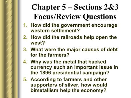 Chapter 5 – Sections 2&3 Focus/Review Questions 1.How did the government encourage western settlement? 2.How did the railroads help open the west? 3.What.