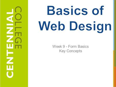 Week 9 - Form Basics Key Concepts 1. 1.Describe common uses of forms on web pages 2.Create forms on web pages using the form, input, textarea, and select.